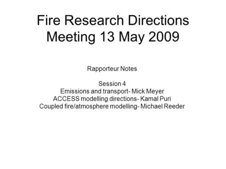 Fire Research Directions Meeting 13 May 2009 Rapporteur Notes Session 4 Emissions and transport- Mick Meyer ACCESS modelling directions- Kamal Puri Coupled.