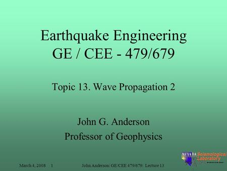 March 4, 2008 1John Anderson: GE/CEE 479/679: Lecture 13 Earthquake Engineering GE / CEE - 479/679 Topic 13. Wave Propagation 2 John G. Anderson Professor.