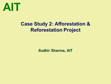 AIT Case Study 2: Afforestation & Reforestation Project Sudhir Sharma, AIT.