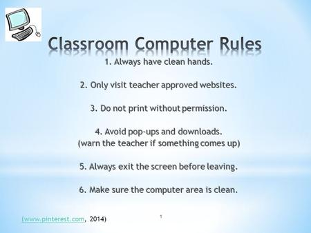 1 1. Always have clean hands. 2. Only visit teacher approved websites. 3. Do not print without permission. 4. Avoid pop-ups and downloads. (warn the teacher.