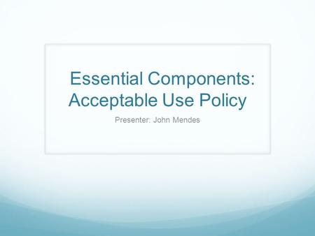 Essential Components: Acceptable Use Policy Presenter: John Mendes.