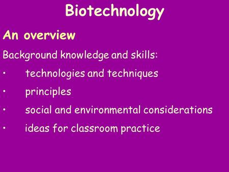 Biotechnology An overview Background knowledge and skills: technologies and techniques principles social and environmental considerations ideas for classroom.