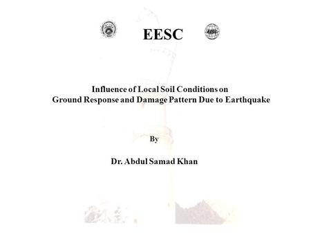 EESC Influence of Local Soil Conditions on Ground Response and Damage Pattern Due to Earthquake By Dr. Abdul Samad Khan.