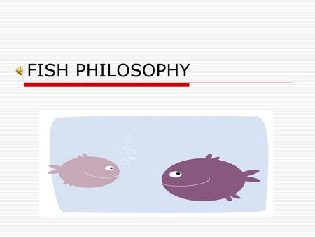 FISH PHILOSOPHY  The FISH! Philosophy® emerged in 1998 from Seattle's world-famous Pike Place Fish Market.