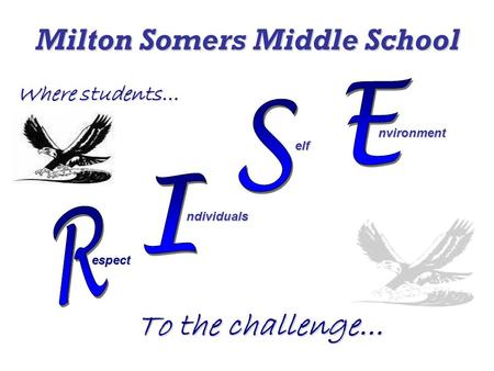 Milton Somers Middle School Where students… To the challenge... espect ndividuals elf elf nvironment nvironment.