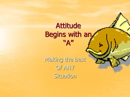 "Attitude Begins with an ""A"" Making the best Of ANY Situation."
