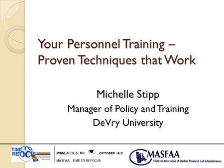 MINNEAPOLIS, MN OCTOBER 18-21 MASFAA: TIME TO REFOCUS Your Personnel Training – Proven Techniques that Work Michelle Stipp Manager of Policy and Training.