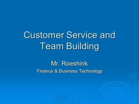 Customer Service and Team Building Mr. Roeshink Finance & Business Technology.