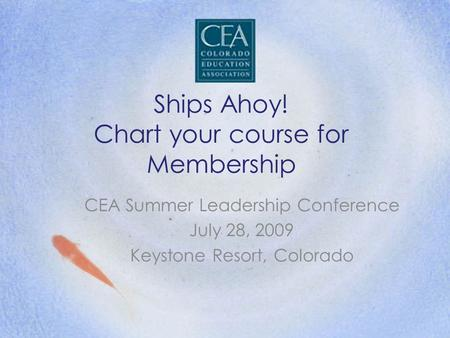 Ships Ahoy! Chart your course for Membership CEA Summer Leadership Conference July 28, 2009 Keystone Resort, Colorado.