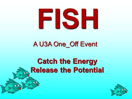 FISH Catch the Energy Release the Potential A U3A One_Off Event.