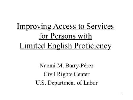 1 Improving Access to Services for Persons with Limited English Proficiency Naomi M. Barry-Pérez Civil Rights Center U.S. Department of Labor.
