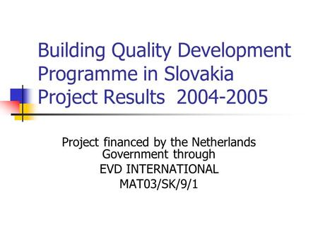 Building Quality Development Programme in Slovakia Project Results 2004-2005 Project financed by the Netherlands Government through EVD INTERNATIONAL MAT03/SK/9/1.