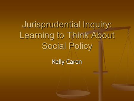 Jurisprudential Inquiry: Learning to Think About Social Policy Kelly Caron.