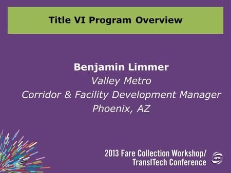 Title VI Program Overview Benjamin Limmer Valley Metro Corridor & Facility Development Manager Phoenix, AZ.
