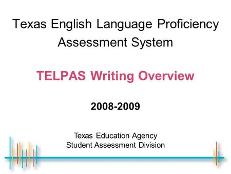 Texas English Language Proficiency Assessment System TELPAS Writing Overview 2008-2009 Texas Education Agency Student Assessment Division.