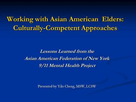 Working with Asian American Elders: Culturally-Competent Approaches Lessons Learned from the Asian American Federation of New York 9/11 Mental Health Project.