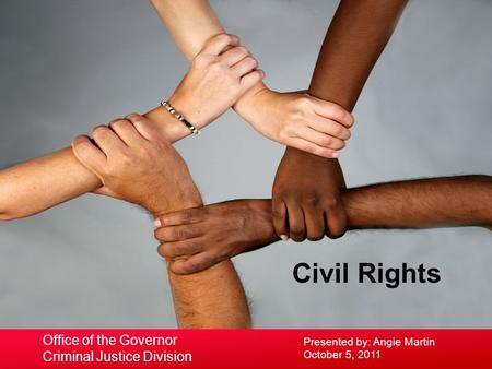 Civil Rights Presented by: Angie Martin October 5, 2011 Office of the Governor Criminal Justice Division.