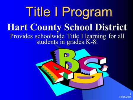 10/25/2015 1 Title I Program Hart County School District Provides schoolwide Title I learning for all students in grades K-8.