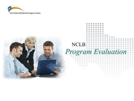 Program Evaluation NCLB. Training Objectives No Child Left Behind Program Series: Program Evaluation To provide consistency across the State regarding.