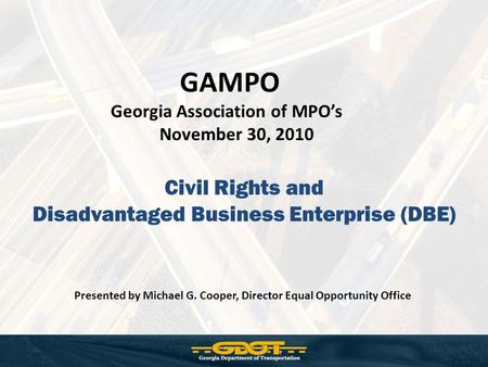 Civil Rights and Disadvantaged Business Enterprise (DBE) GAMPO Georgia Association of MPO's November 30, 2010 Presented by Michael G. Cooper, Director.