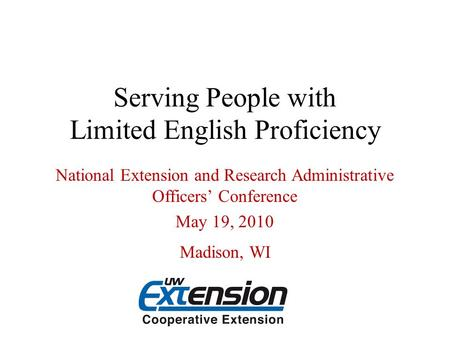 Serving People with Limited English Proficiency National Extension and Research Administrative Officers' Conference May 19, 2010 Madison, WI.