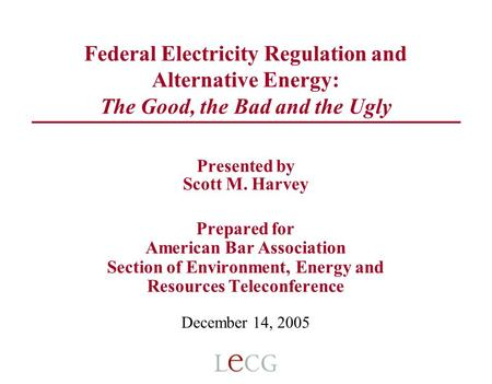 Federal Electricity Regulation and Alternative Energy: The Good, the Bad and the Ugly Presented by Scott M. Harvey Prepared for American Bar Association.