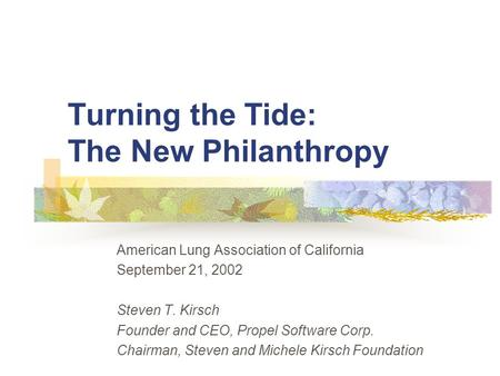 Turning the Tide: The New Philanthropy American Lung Association of California September 21, 2002 Steven T. Kirsch Founder and CEO, Propel Software Corp.