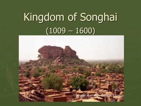 Kingdom of Songhai (1009 – 1600). King Kossi ► Converted to Islam in 1009 AD and established the Dia Dynasty. ► Many historians consider this the official.