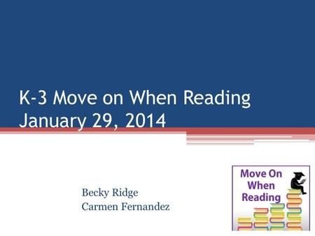K-3 Move on When Reading January 29, 2014 Becky Ridge Carmen Fernandez.