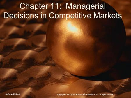 Chapter 11: Managerial Decisions in Competitive Markets McGraw-Hill/Irwin Copyright © 2011 by the McGraw-Hill Companies, Inc. All rights reserved.