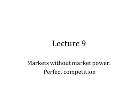 Lecture 9 Markets without market power: Perfect competition.