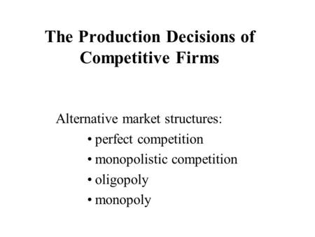 The Production Decisions of Competitive Firms Alternative market structures: perfect competition monopolistic competition oligopoly monopoly.