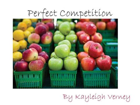 Perfect Competition By Kayleigh Verney.