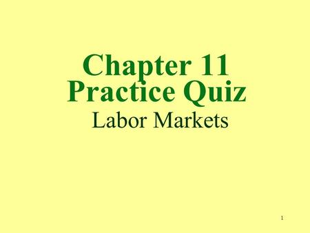 1 Chapter 11 Practice Quiz Labor Markets. 2 1. Marginal revenue product measures the increase in a. output resulting from one more unit of labor. b. TR.