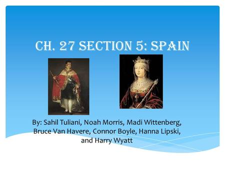Ch. 27 Section 5: Spain By: Sahil Tuliani, Noah Morris, Madi Wittenberg, Bruce Van Havere, Connor Boyle, Hanna Lipski, and Harry Wyatt.