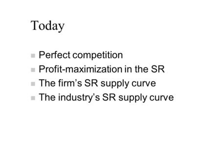 Today n Perfect competition n Profit-maximization in the SR n The firm's SR supply curve n The industry's SR supply curve.