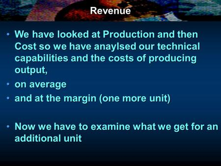 Revenue We have looked at Production and then Cost so we have anaylsed our technical capabilities and the costs of producing output,We have looked at Production.