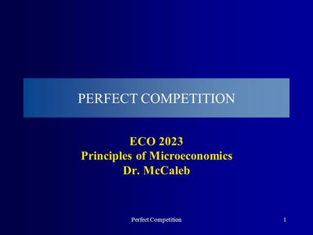 Perfect Competition1 PERFECT COMPETITION ECO 2023 Principles of Microeconomics Dr. McCaleb.