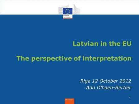 Interpretation 1 Riga 12 October 2012 Ann D'haen-Bertier Latvian in the EU The perspective of interpretation.