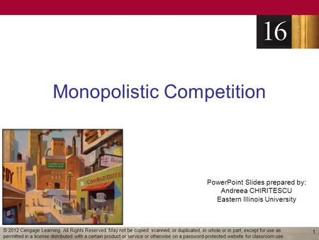 PowerPoint Slides prepared by: Andreea CHIRITESCU Eastern Illinois University Monopolistic Competition 1 © 2012 Cengage Learning. All Rights Reserved.
