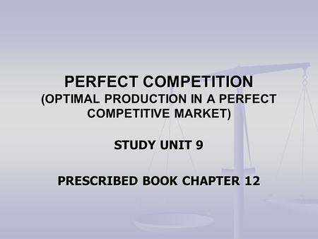 PERFECT COMPETITION (OPTIMAL PRODUCTION IN A PERFECT COMPETITIVE MARKET) STUDY UNIT 9 PRESCRIBED BOOK CHAPTER 12.