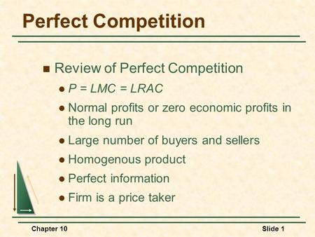 Chapter 10Slide 1 Perfect Competition Review of Perfect Competition P = LMC = LRAC Normal profits or zero economic profits in the long run Large number.