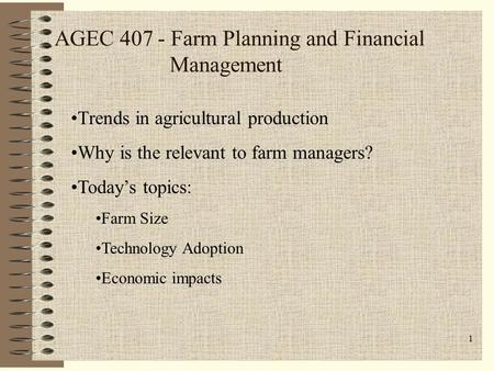 1 AGEC 407 - Farm Planning and Financial Management Trends in agricultural production Why is the relevant to farm managers? Today's topics: Farm Size Technology.