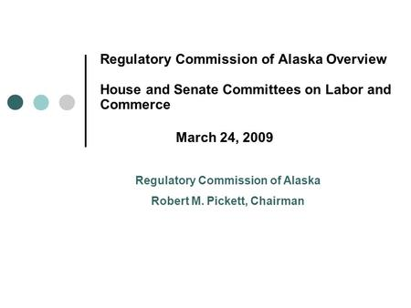 Regulatory Commission of Alaska Overview House and Senate Committees on Labor and Commerce March 24, 2009 Regulatory Commission of Alaska Robert M. Pickett,