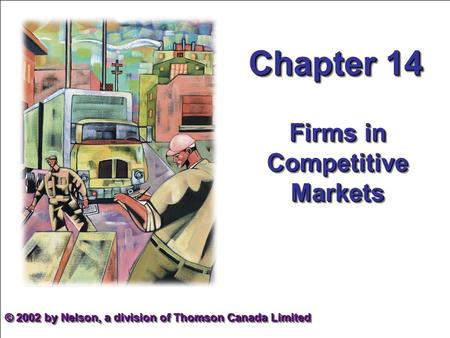 Chapter 14 Firms in Competitive Markets © 2002 by Nelson, a division of Thomson Canada Limited.