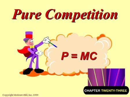 Pure Competition P = MC CHAPTER TWENTY-THREE Copyright McGraw-Hill, Inc. 1999.
