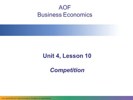 Unit 4, Lesson 10 Competition AOF Business Economics Copyright © 2008–2011 National Academy Foundation. All rights reserved.