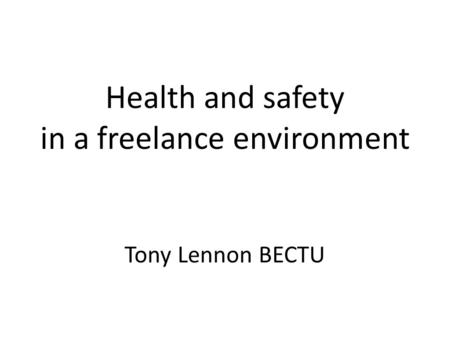 Health and safety in a freelance environment Tony Lennon BECTU.
