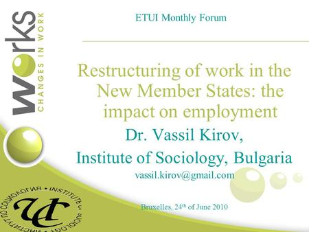 ETUI Monthly Forum Restructuring of work in the New Member States: the impact on employment Dr. Vassil Kirov, Institute of Sociology, Bulgaria