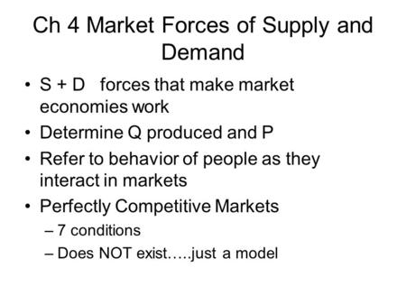 Ch 4 Market Forces of Supply and Demand S + D forces that make market economies work Determine Q produced and P Refer to behavior of people as they interact.